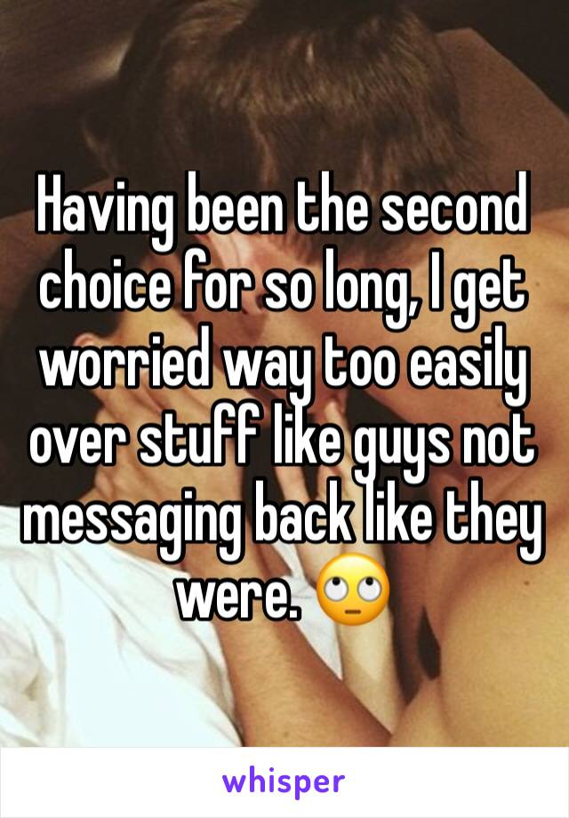 Having been the second choice for so long, I get worried way too easily over stuff like guys not messaging back like they were. 🙄