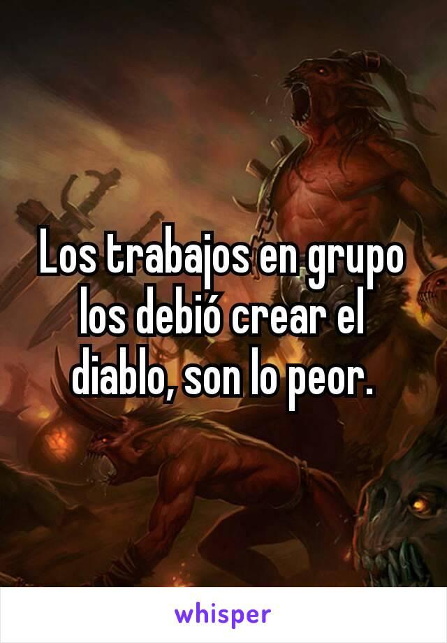 Los trabajos en grupo los debió crear el diablo, son lo peor.