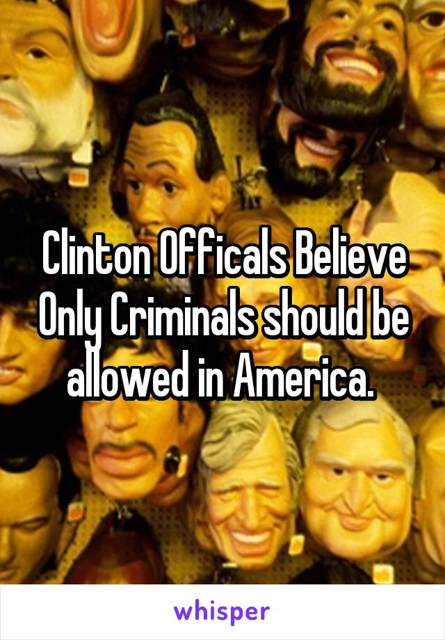 Clinton Officals Believe Only Criminals should be allowed in America.