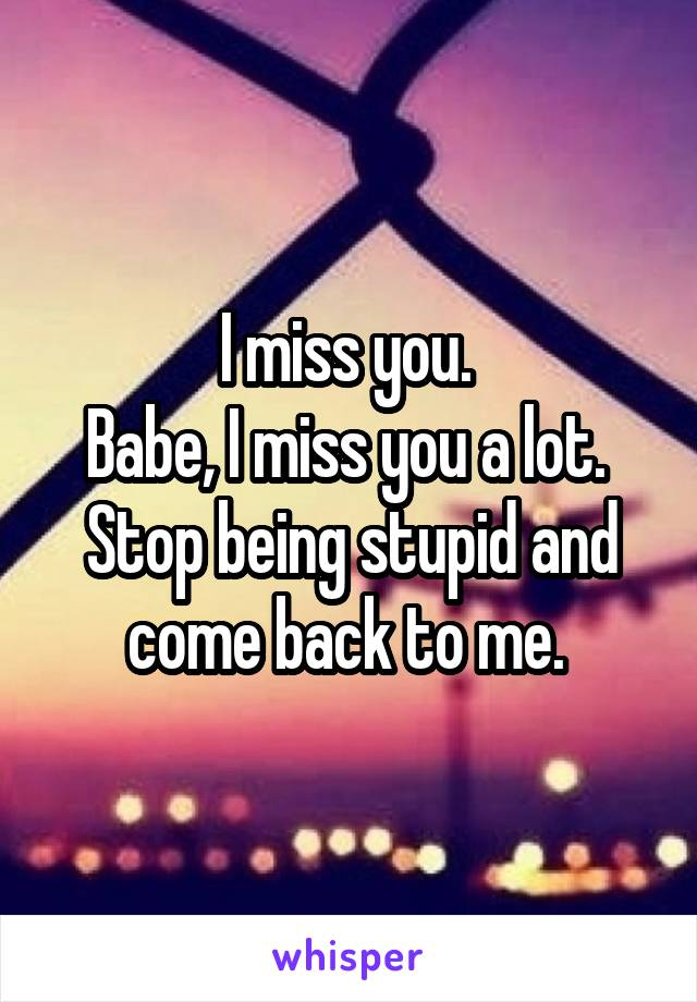 I miss you.  Babe, I miss you a lot.  Stop being stupid and come back to me.