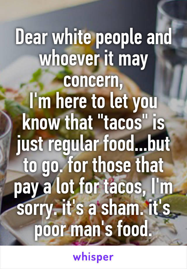 "Dear white people and whoever it may concern, I'm here to let you know that ""tacos"" is just regular food...but to go. for those that pay a lot for tacos, I'm sorry. it's a sham. it's poor man's food."