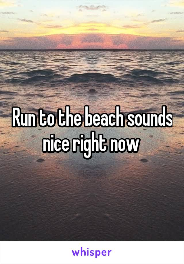 Run to the beach sounds nice right now