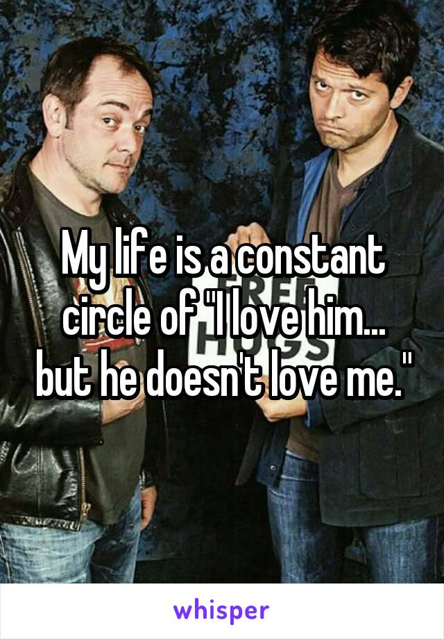 "My life is a constant circle of ""I love him... but he doesn't love me."""