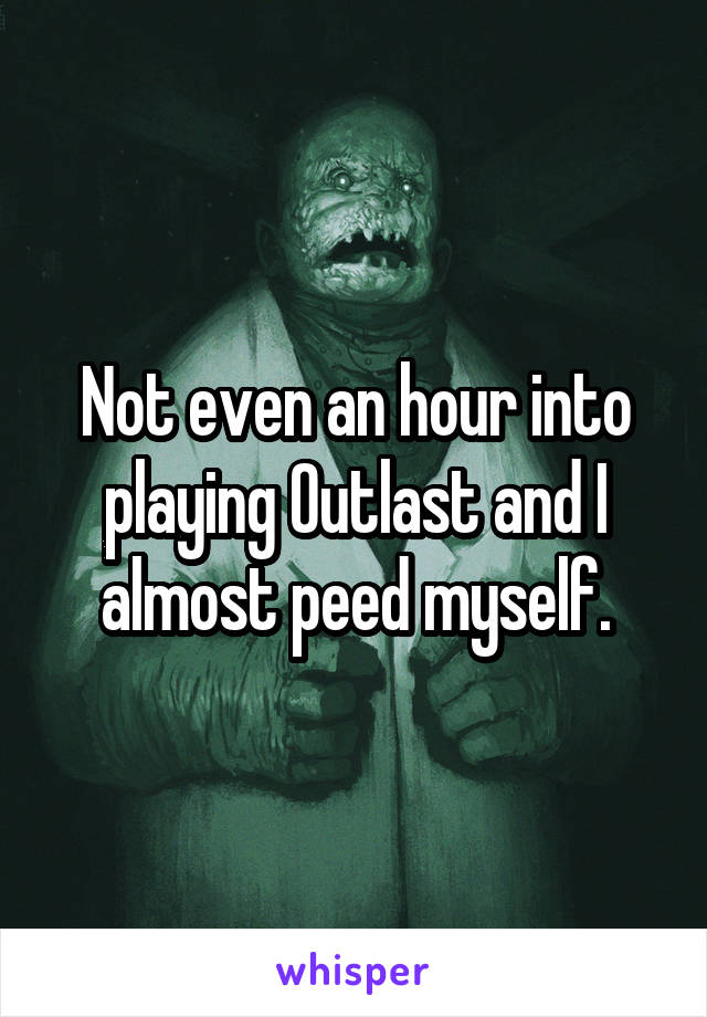 Not even an hour into playing Outlast and I almost peed myself.