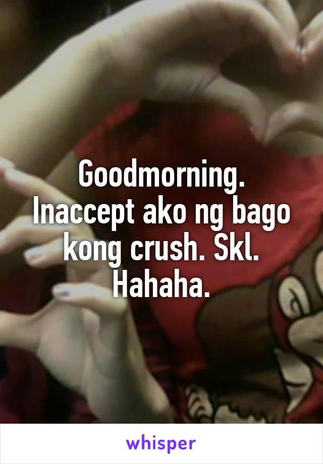 Goodmorning. Inaccept ako ng bago kong crush. Skl. Hahaha.