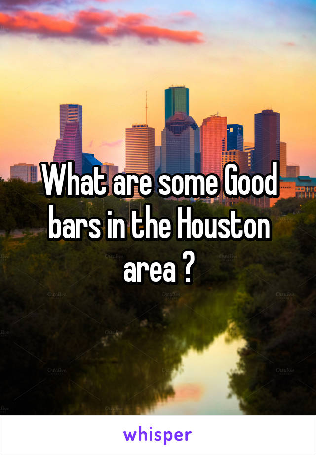 What are some Good bars in the Houston area ?