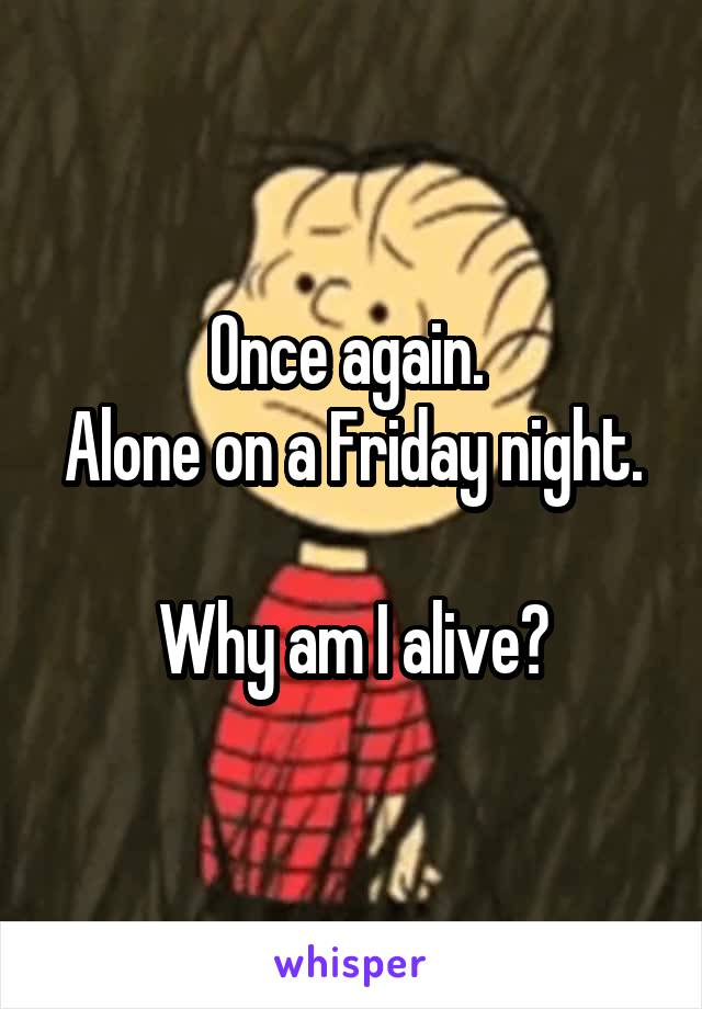 Once again.  Alone on a Friday night.  Why am I alive?