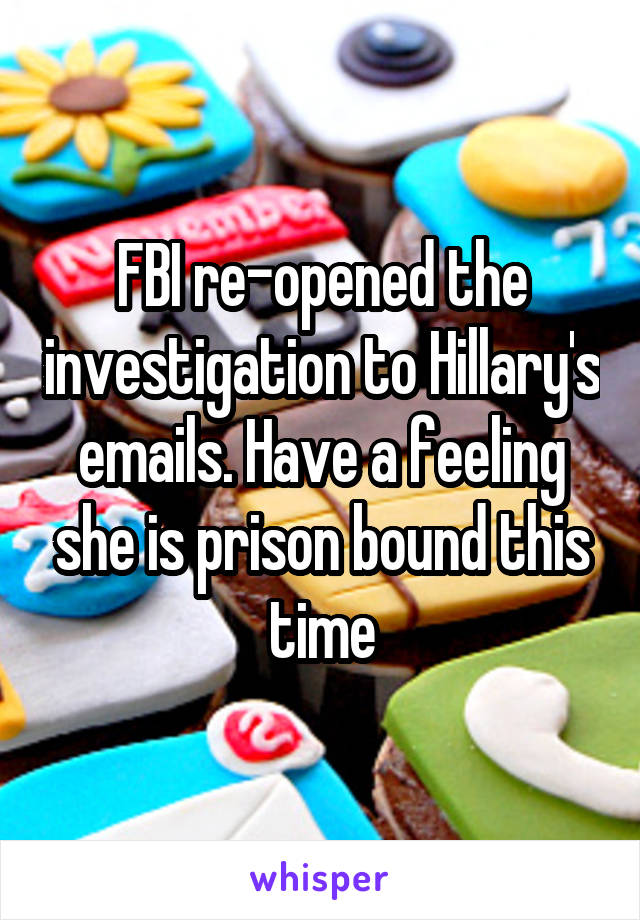 FBI re-opened the investigation to Hillary's emails. Have a feeling she is prison bound this time