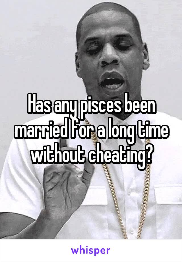Has any pisces been married for a long time without cheating?