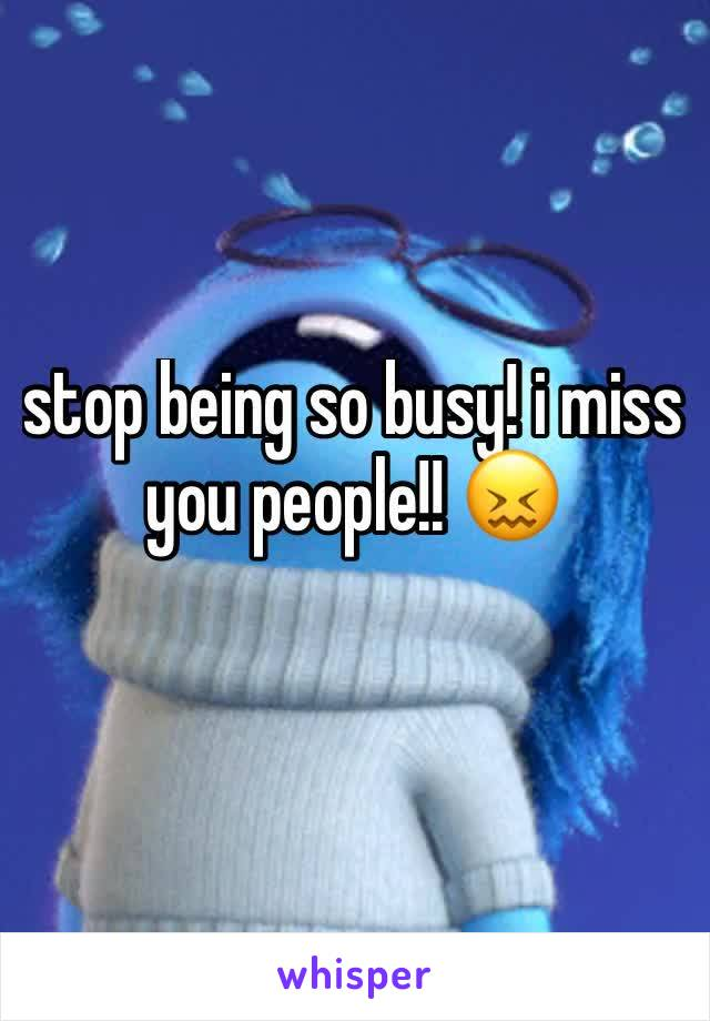 stop being so busy! i miss you people!! 😖