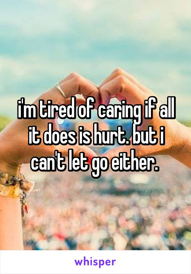 i'm tired of caring if all it does is hurt. but i can't let go either.