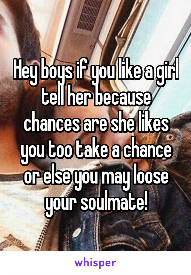 Hey boys if you like a girl tell her because chances are she likes you too take a chance or else you may loose your soulmate!