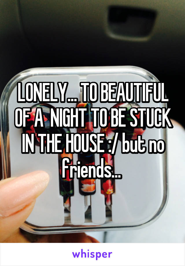 LONELY... TO BEAUTIFUL OF A  NIGHT TO BE STUCK IN THE HOUSE :/ but no friends...