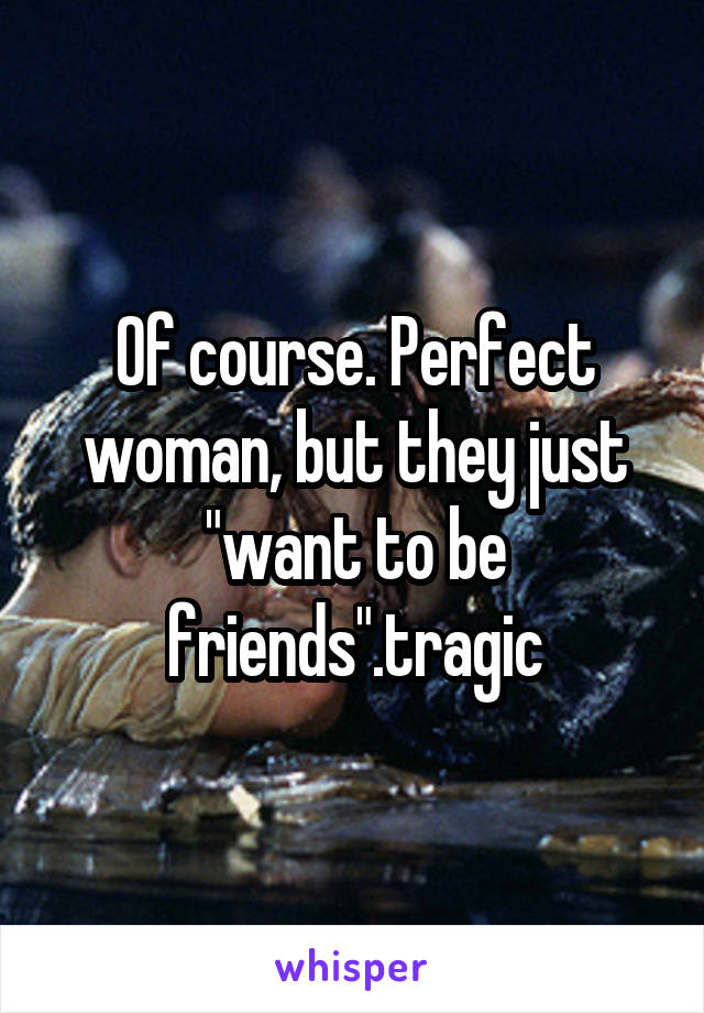 "Of course. Perfect woman, but they just ""want to be friends"".tragic"