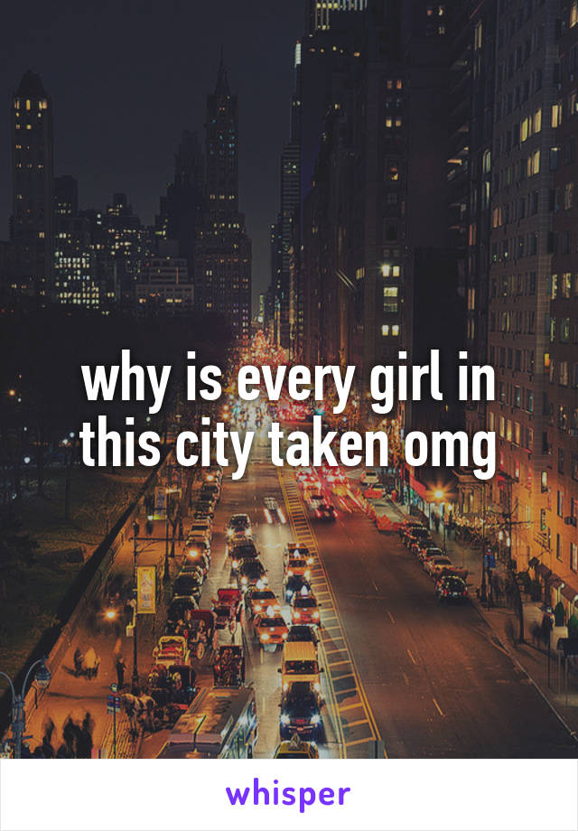 why is every girl in this city taken omg