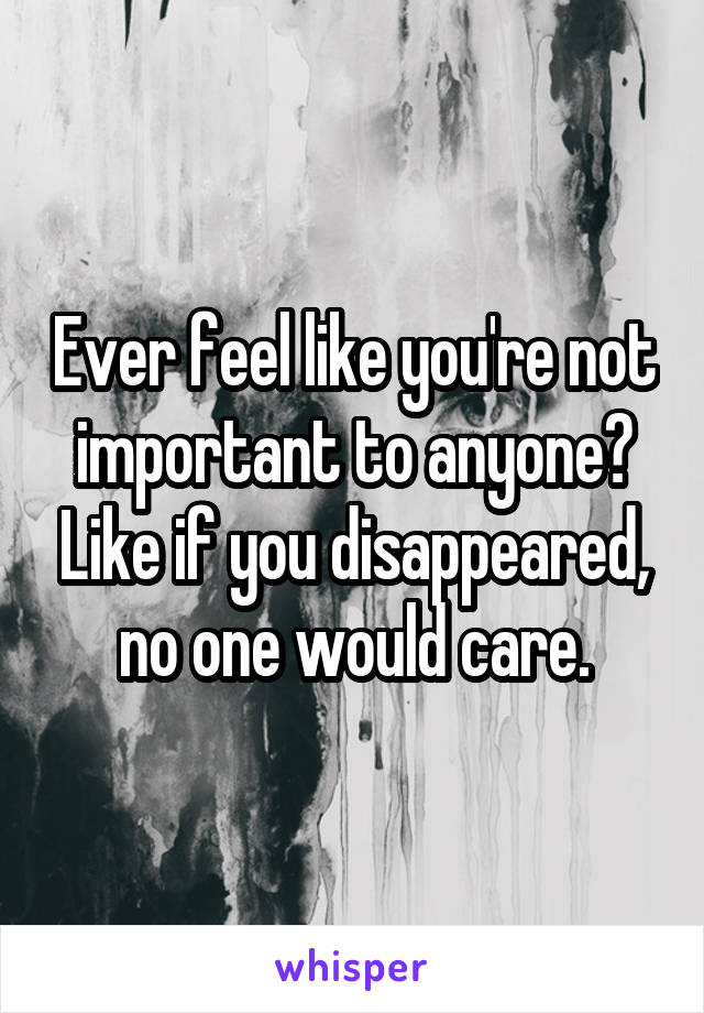 Ever feel like you're not important to anyone? Like if you disappeared, no one would care.