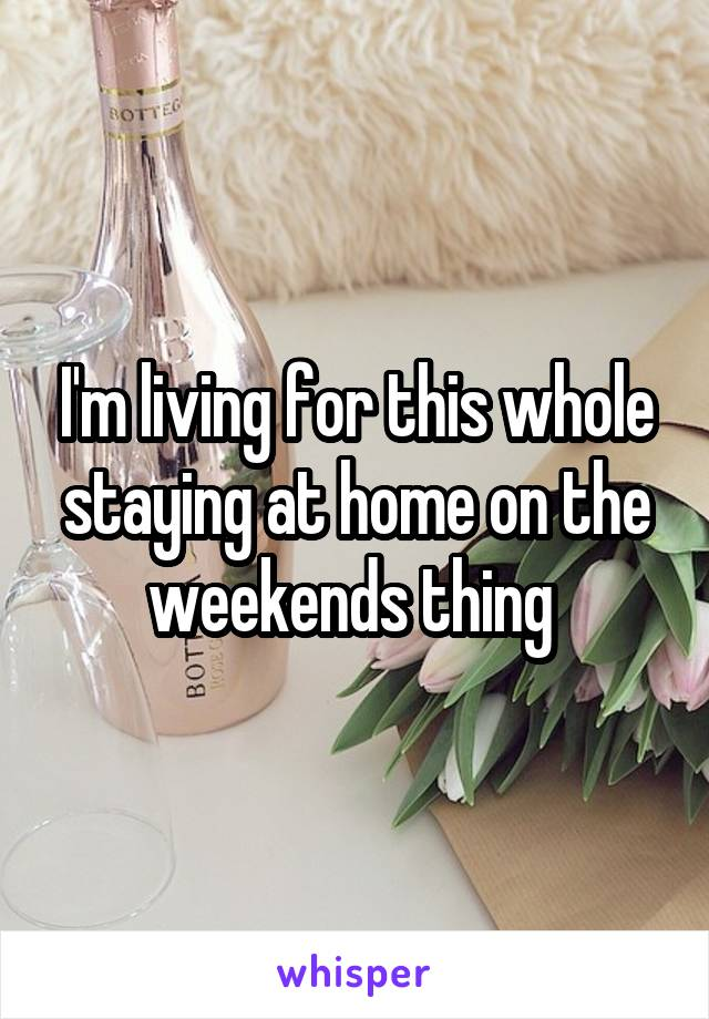 I'm living for this whole staying at home on the weekends thing