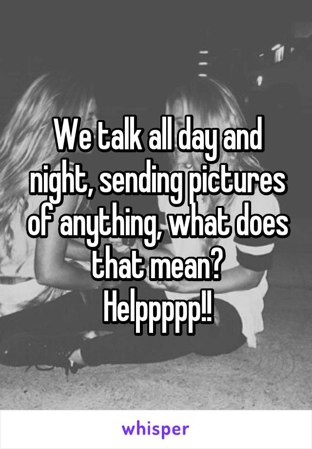 We talk all day and night, sending pictures of anything, what does that mean? Helppppp!!