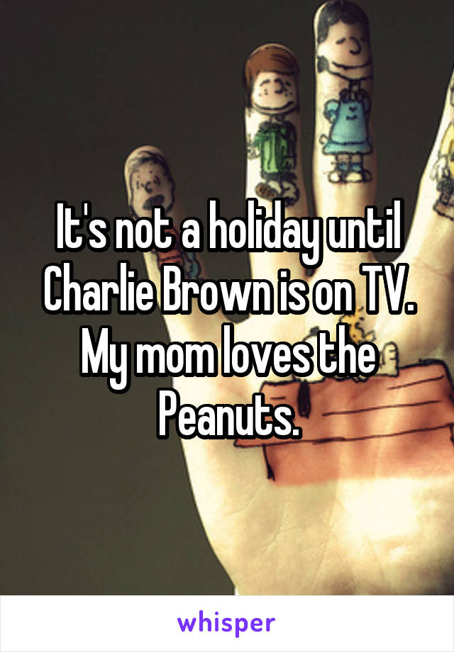 It's not a holiday until Charlie Brown is on TV. My mom loves the Peanuts.