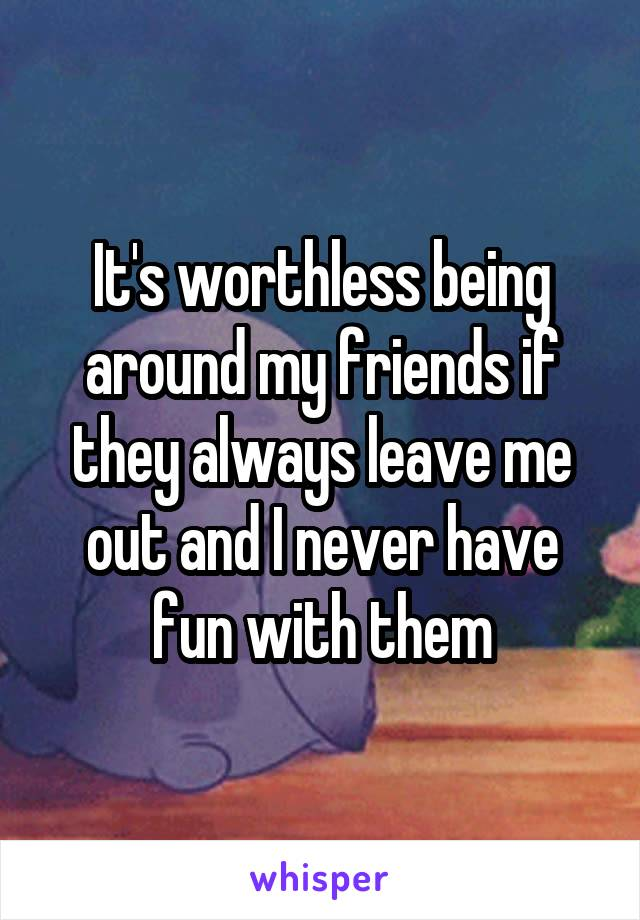 It's worthless being around my friends if they always leave me out and I never have fun with them