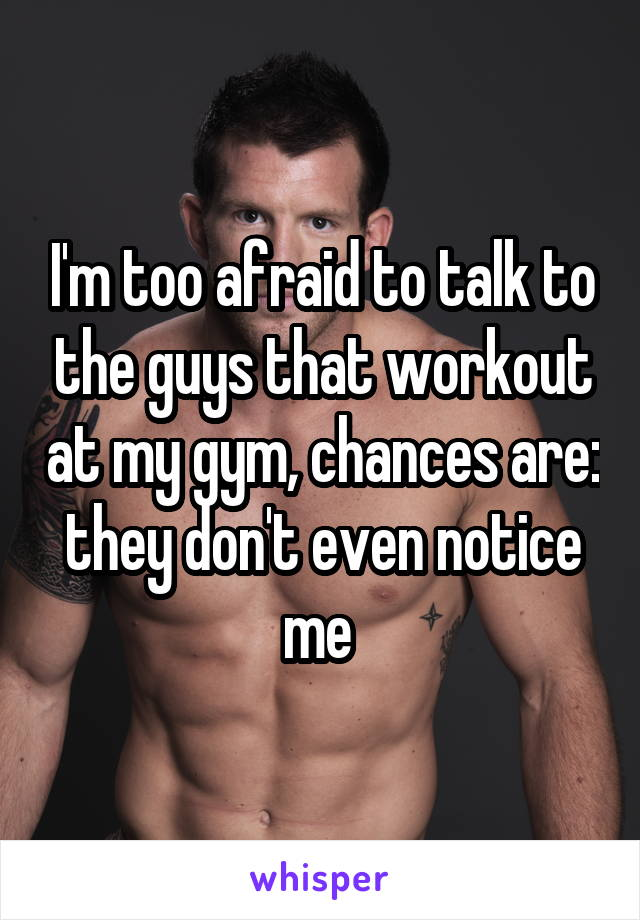 I'm too afraid to talk to the guys that workout at my gym, chances are: they don't even notice me
