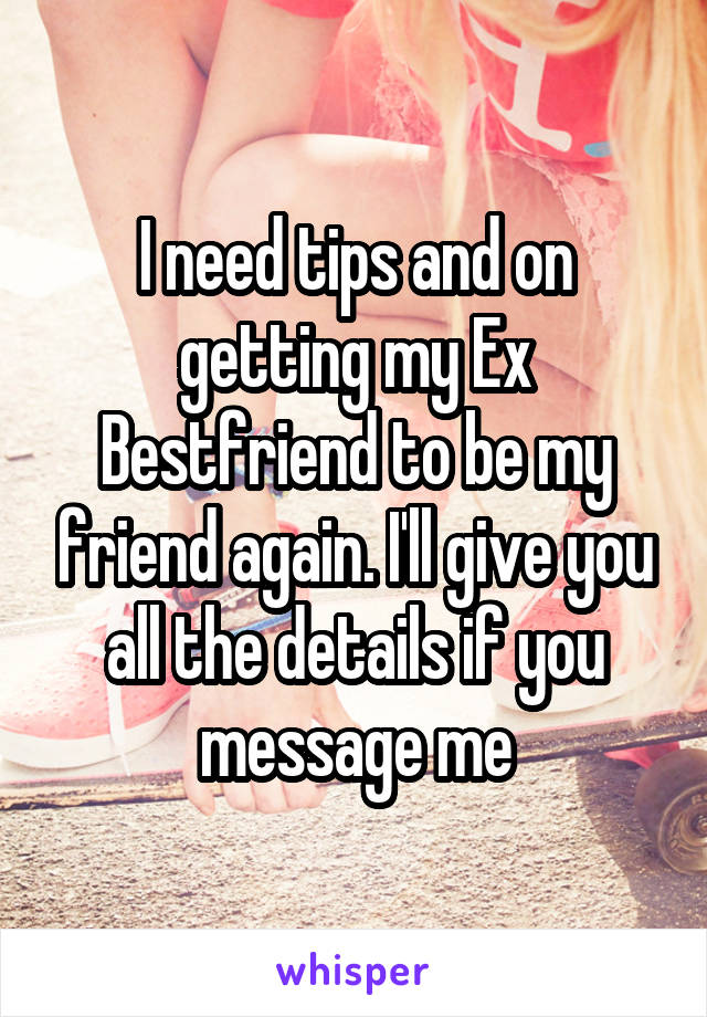 I need tips and on getting my Ex Bestfriend to be my friend again. I'll give you all the details if you message me