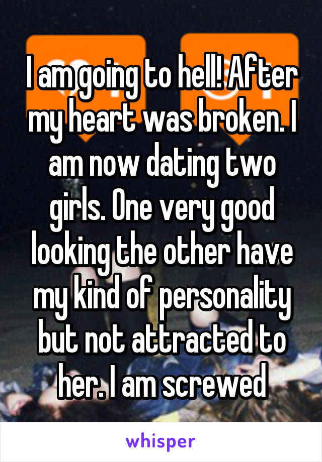 I am going to hell! After my heart was broken. I am now dating two girls. One very good looking the other have my kind of personality but not attracted to her. I am screwed