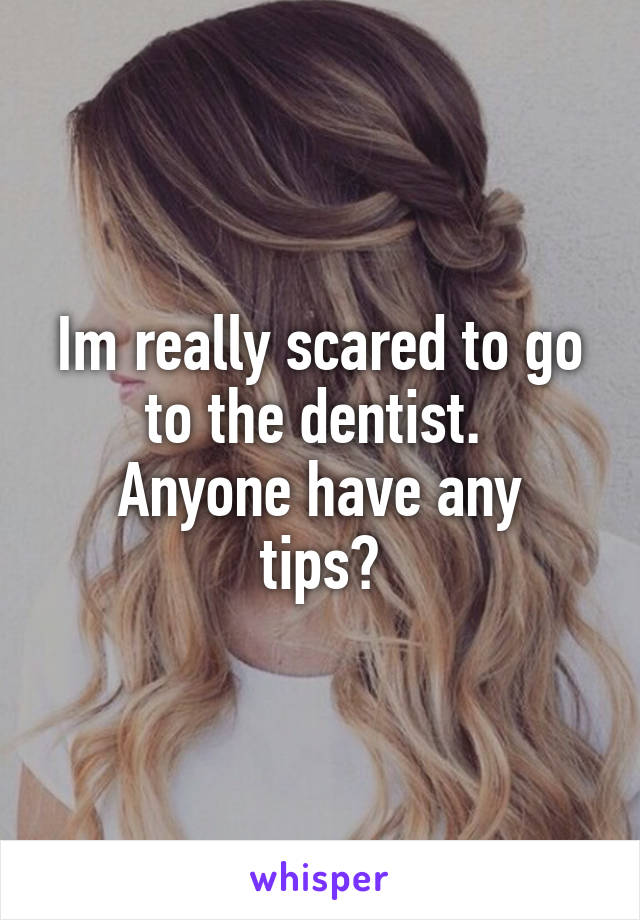 Im really scared to go to the dentist.  Anyone have any tips?