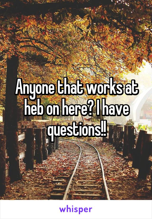 Anyone that works at heb on here? I have questions!!