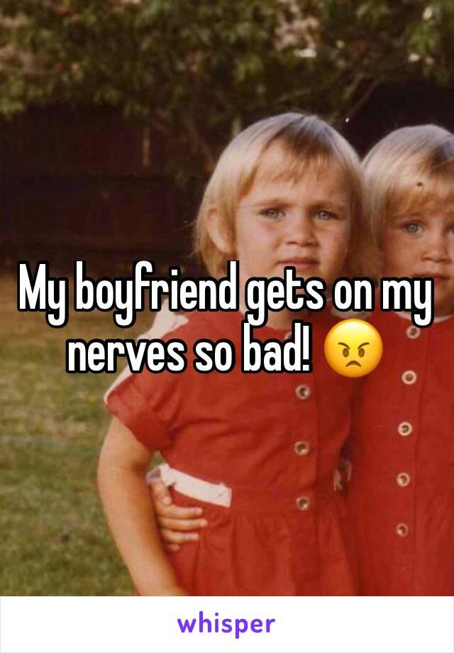 My boyfriend gets on my nerves so bad! 😠