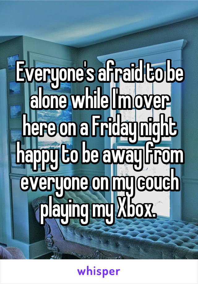Everyone's afraid to be alone while I'm over here on a Friday night happy to be away from everyone on my couch playing my Xbox.