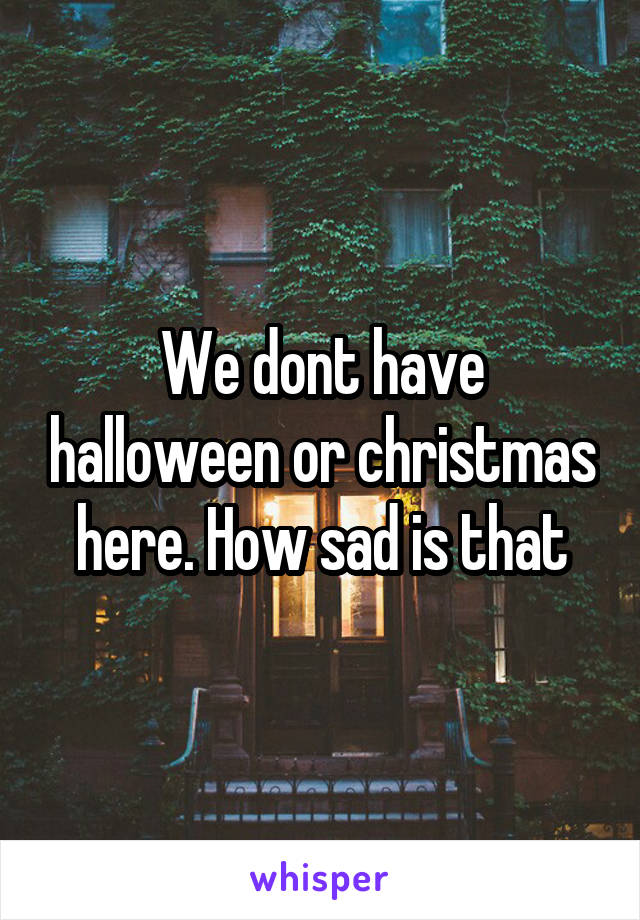 We dont have halloween or christmas here. How sad is that
