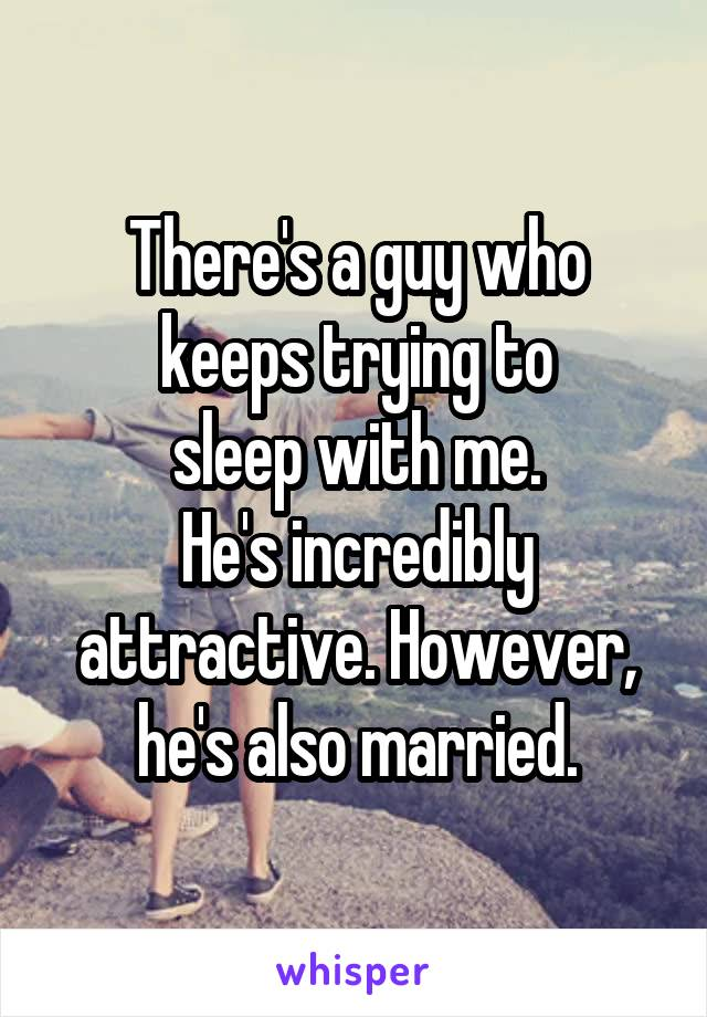 There's a guy who keeps trying to sleep with me. He's incredibly attractive. However, he's also married.