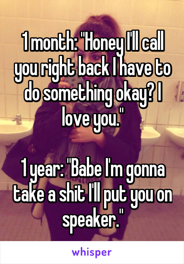 "1 month: ""Honey I'll call you right back I have to do something okay? I love you.""  1 year: ""Babe I'm gonna take a shit I'll put you on speaker."""