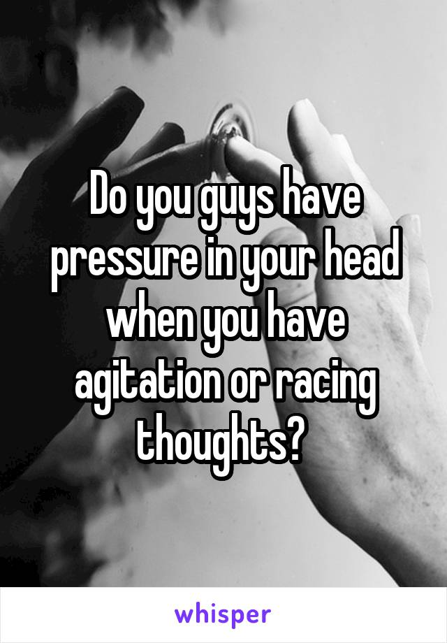 Do you guys have pressure in your head when you have agitation or racing thoughts?