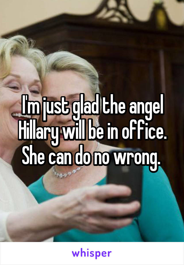 I'm just glad the angel Hillary will be in office. She can do no wrong.