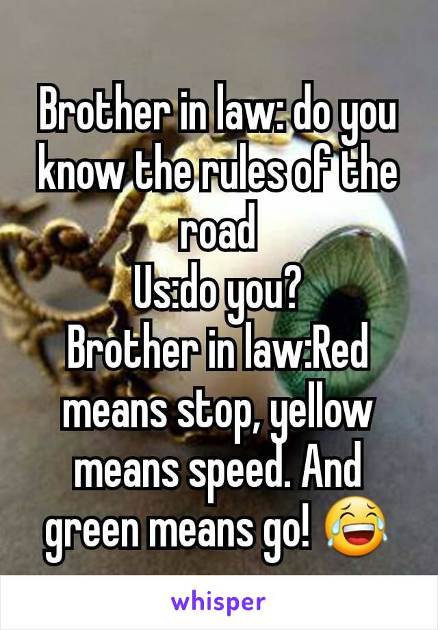 Brother in law: do you know the rules of the road Us:do you? Brother in law:Red means stop, yellow means speed. And green means go! 😂