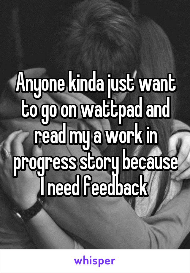 Anyone kinda just want to go on wattpad and read my a work in progress story because I need feedback