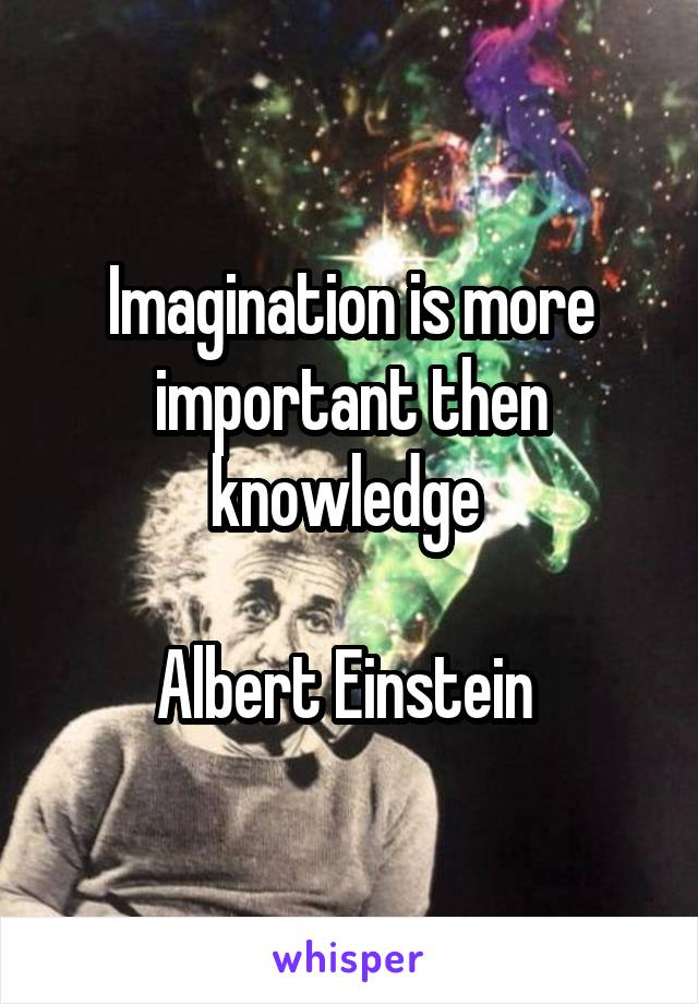 Imagination is more important then knowledge   Albert Einstein