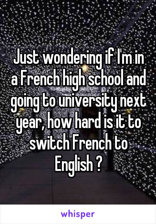 Just wondering if I'm in a French high school and going to university next year, how hard is it to switch French to English ?