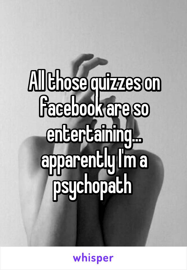 All those quizzes on facebook are so entertaining... apparently I'm a psychopath