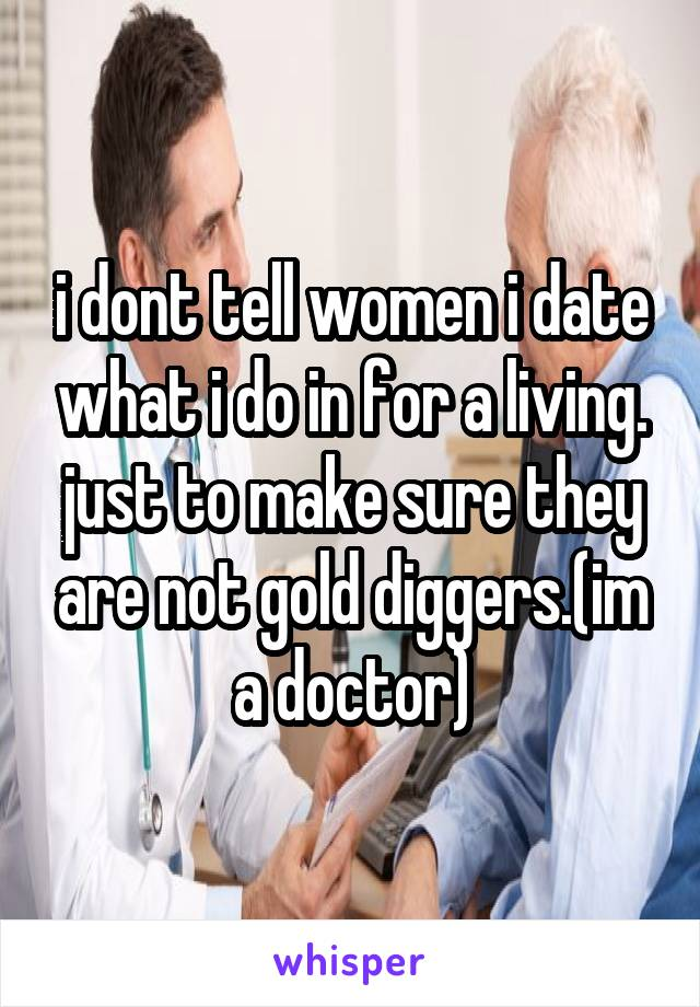 i dont tell women i date what i do in for a living. just to make sure they are not gold diggers.(im a doctor)