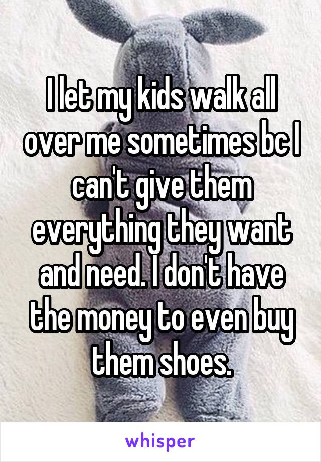 I let my kids walk all over me sometimes bc I can't give them everything they want and need. I don't have the money to even buy them shoes.