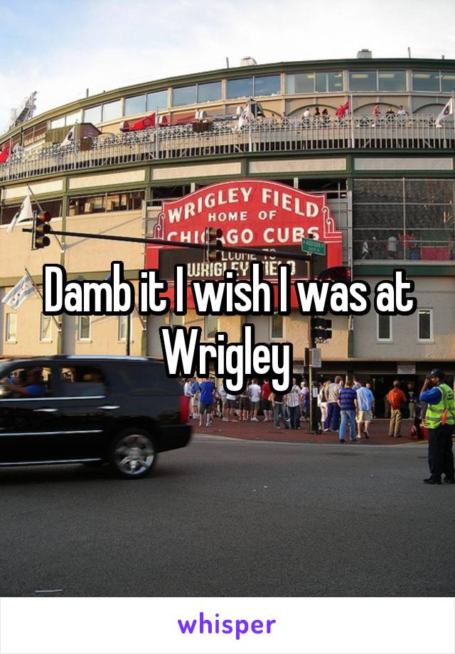 Damb it I wish I was at Wrigley
