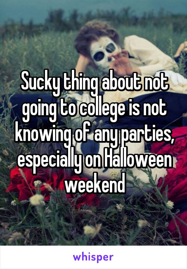 Sucky thing about not going to college is not knowing of any parties, especially on Halloween weekend