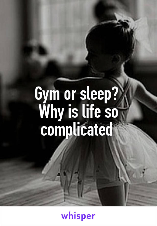 Gym or sleep?  Why is life so complicated