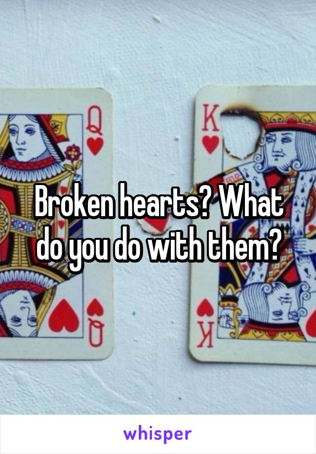 Broken hearts? What do you do with them?