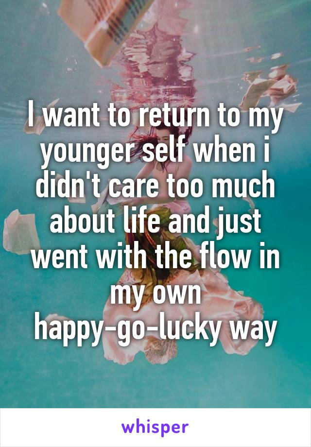 I want to return to my younger self when i didn't care too much about life and just went with the flow in my own happy-go-lucky way