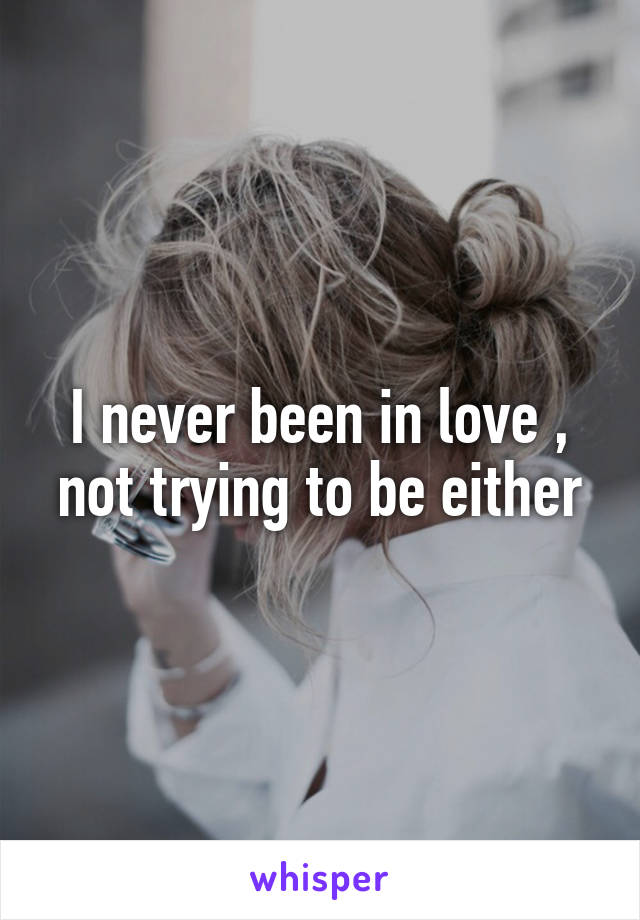 I never been in love , not trying to be either