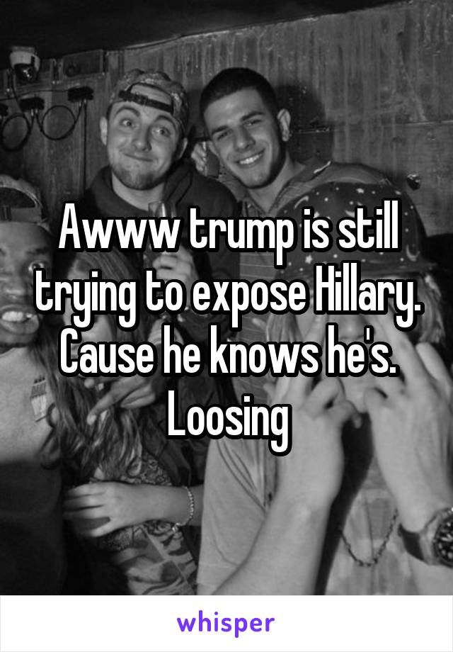 Awww trump is still trying to expose Hillary. Cause he knows he's. Loosing